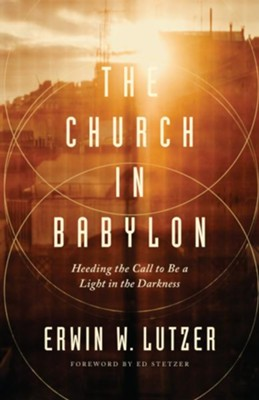 The Church in Babylon: Heeding the Call to Be a Light in Darkness - eBook  -     By: Erwin W. Lutzer