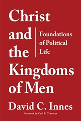 Christ and the Kingdoms of Men: An Introduction to the Study of Politics  -     By: David C. Innes