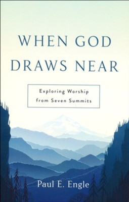When God Draws Near: Exploring Worship from Seven Summits  -     By: Paul E. Engle