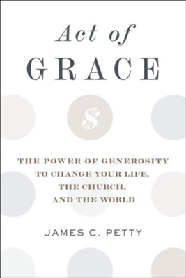 Act of Grace: The Power of Generosity to Change Your Life, the Church, and the World  -     By: James C. Petty