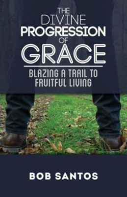 The Divine Progression of Grace: Blazing a Trail to Fruitful Living (Revised First)  -     By: Bob Santos