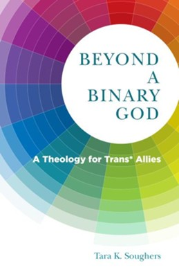 Beyond a Binary God: A Theology for Trans* Allies - eBook  -     By: Tara K. Soughers
