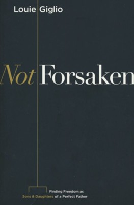 Not Forsaken: Finding Freedom as Sons & Daughters of a Perfect Father  -     By: Louie Giglio