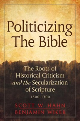 Politicizing the Bible: The Roots of Historical Criticism and the Secularization of Scripture 1300-1700 - eBook  -     By: Scott W. Hahn, Benjamin Wiker