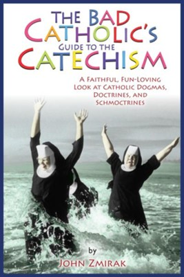 The Bad Catholic's Guide to Catechism: A Faithful, Fun-Loving Look at Catholic Dogmas, Doctrines, and Schmoctrines - eBook  -     By: John Zmirak