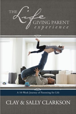 The Lifegiving Parent Experience: A 10-Week Journey of  Parenting for Life-ebook  -     By: Sally Clarkson, Clay Clarkson