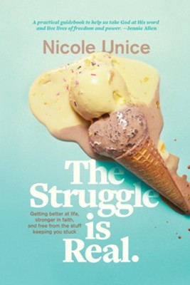 The Struggle Is Real: Getting Better at Life, Stronger  in Faith, and Free from the Stuff Keeping You Stuck-Eb  -     By: Nicole Unice