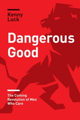 Dangerous Good: The Coming Revolution of Men Who Care - eBook  -     By: Kenny Luck