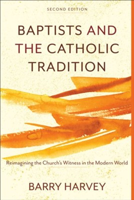 Baptists and the Catholic Tradition, 2nd ed.: Reimagining the Church's Witness in the Modern World  -     By: Barry Harvey