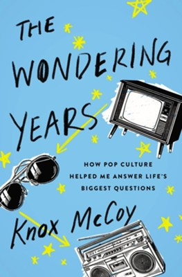 The Wondering Years: How Pop Culture Helped Me Answer Life's Biggest Questions - eBook  -     By: Knox Mccoy