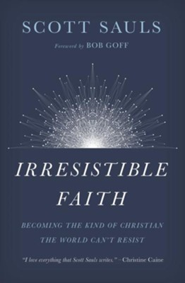 Irresistible Faith: Becoming the Kind of Christian the World Can't Resist - eBook  -     By: Scott Sauls