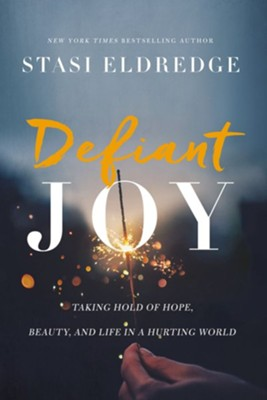 Defiant Joy: Taking Hold of Hope, Beauty, and Life in a Hurting World - eBook  -     By: Stasi Eldredge