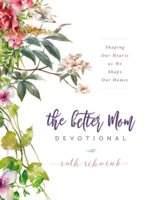 The Better Mom Devotional: Shaping Our Hearts as We Shape Our Homes - eBook  -     By: Ruth Schwenk