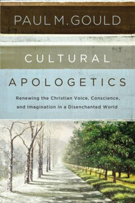 Cultural Apologetics: Renewing the Christian Voice, Conscience, and Imagination in a Disenchanted World - eBook  -     By: Paul Gould