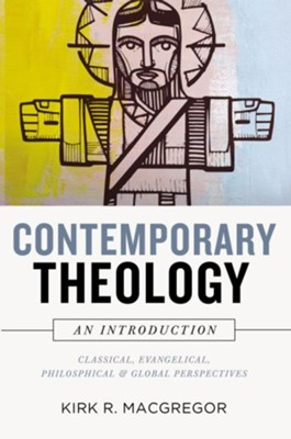 Contemporary Theology: An Introduction: Classical, Evangelical, Philosophical, and Global Perspectives - eBook  -     By: Kirk Macgregor