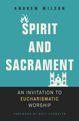 Spirit and Sacrament: An Invitation to Eucharismatic Worship - eBook  -     By: Andrew Wilson