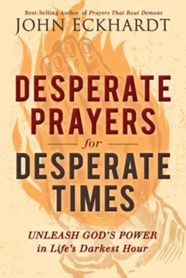 Desperate Prayers for Desperate Times: Unleash God's Power in Life's Darkest Hour - eBook  -     By: John Eckhardt