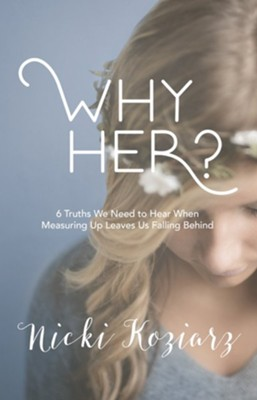 Why Her?: 6 Truths We Need to Hear When Measuring Up Leaves Us Falling Behind - eBook  -     By: Nicki Koziarz