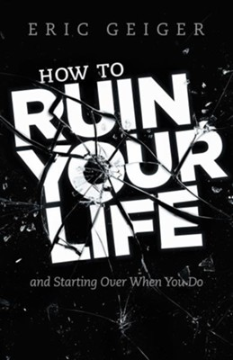 How to Ruin Your Life: and Starting Over When You Do - eBook  -     By: Eric Geiger