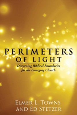 Perimeters of Light: Discerning Biblical Boundaries for the Emerging Church - eBook  -     By: Elmer Towns, Ed Stetzer