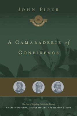 A Camaraderie of Confidence: The Fruit of Unfailing Faith in the Lives of Charles Spurgeon, George Muller, and Hudson Taylor - eBook  -     By: John Piper