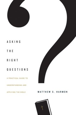 Asking the Right Questions: A Practical Guide to Understanding and Applying the Bible - eBook  -     By: Matthew S. Harmon