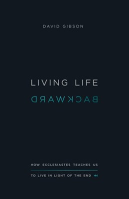 Living Life Backward: How Ecclesiastes Teaches Us to Live in Light of the End - eBook  -     By: David Gibson