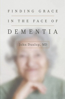 Finding Grace in the Face of Dementia - eBook  -     By: John Dunlop MD