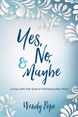 Yes, No, and Maybe: Living with the God of Immeasurably More - eBook  -     By: Wendy Pope