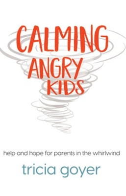 Calming Angry Kids: Help and Hope for Parents in the Whirlwind - eBook  -     By: Tricia Goyer