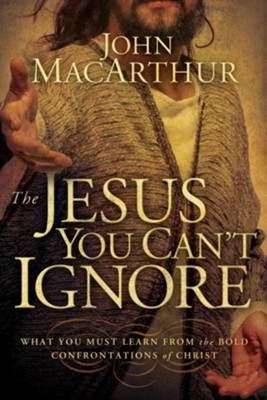 The Jesus You Can't Ignore: What You Must Learn from the Bold Confrontations of Christ - eBook  -     By: John MacArthur