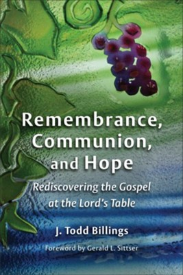 Remembrance, Communion, and Hope: Rediscovering the Gospel at the Lord's Table - eBook  -     By: J. Todd Billings