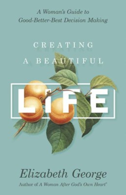 Creating a Beautiful Life: A Woman's Guide to Good-Better-Best Decision Making  -     By: Elizabeth George