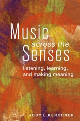 Music Across the Senses: Listening, Learning, and Making Meaning  -     By: Jody Kerchner