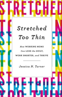 Stretched Too Thin: How Working Moms Can Lose the Guilt, Work Smarter, and Thrive - eBook  -     By: Jessica N. Turner