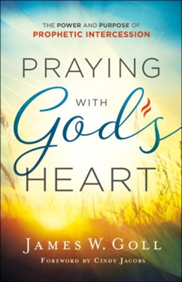 Praying with God's Heart: The Power and Purpose of Prophetic Intercession - eBook  -     By: James W. Goll