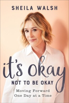 It's Okay Not to Be Okay: Moving Forward One Day at a Time - eBook  -     By: Sheila Walsh