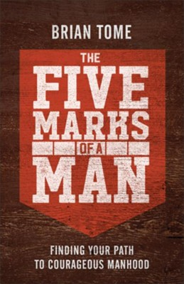 The Five Marks of a Man: Finding Your Path to Courageous Manhood - eBook  -     By: Brian Tome