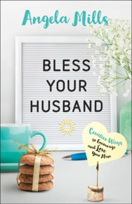 Bless Your Husband: Creative Ways to Encourage and Love Your Man - eBook  -     By: Angela Mills