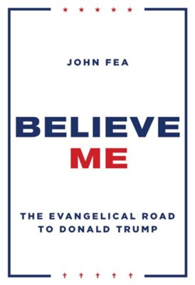 Believe Me: The Evangelical Road to Donald Trump - eBook  -     By: John Fea