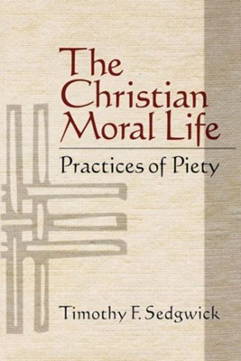 The Christian Moral Life: Practices of Piety - eBook  -     By: Timothy F. Sedgwick