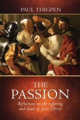 The Passion: Reflections on the Suffering and Death of Jesus Christ - eBook  -     By: Paul Thigpen