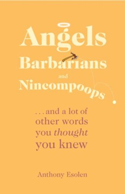 Angels, Barbarians, and Nincompoops: . . . and a lot of other words you thought you knew - eBook  -     By: Anthony Esolen