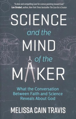 Science and the Mind of the Maker: What the Conversation Between Faith and Science Reveals About God  -     By: Melissa Cain Travis
