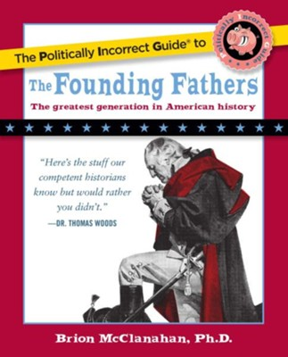 The Politically Incorrect Guide to the Founding Fathers - eBook  -     By: Brion McClanahan