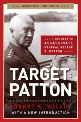 Target Patton: The Plot to Assassinate General George S. Patton - eBook  -     By: Robert K. Wilcox