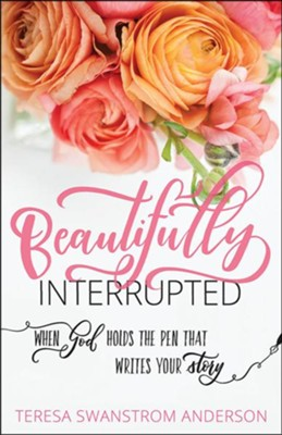 Beautifully Interrupted: When God Holds the Pen that Writes Your Story  -     By: Teresa Swanstrom Anderson