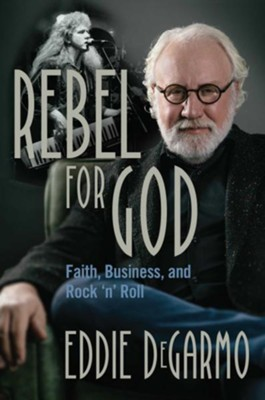 Rebel for God: Faith, Business, and Rock 'n' Roll - eBook  -     By: Eddie DeGarmo