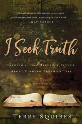 I Seek Truth: Talking to Your Heavenly Father About Finding Truth in Life  -     By: Terry Squires