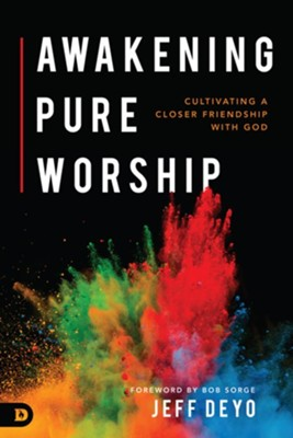 Awakening Pure Worship: Cultivating a Closer Friendship with God - eBook  -     By: Jeff Deyo